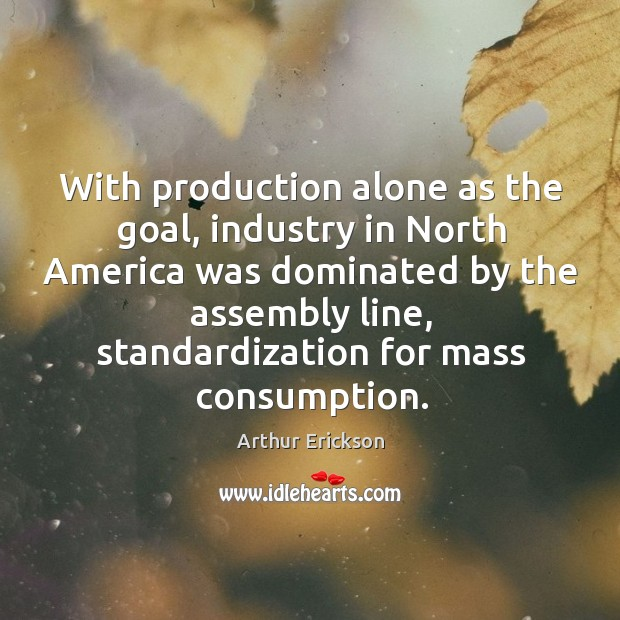 With production alone as the goal, industry in north america was dominated by the assembly line Image