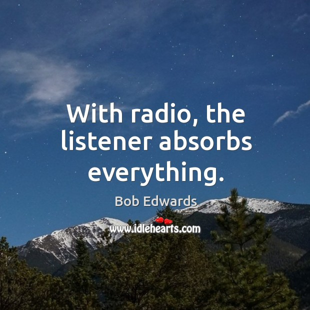 With radio, the listener absorbs everything. Bob Edwards Picture Quote