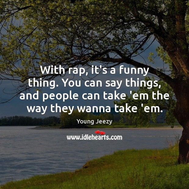 Image, With rap, it's a funny thing. You can say things, and people