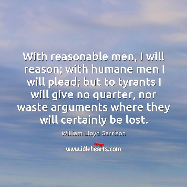 With reasonable men, I will reason; with humane men I will plead; Image