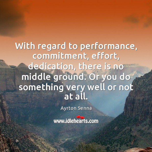 With regard to performance, commitment, effort, dedication, there is no middle ground. Ayrton Senna Picture Quote