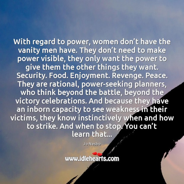 With regard to power, women don't have the vanity men have. Jo Nesbo Picture Quote