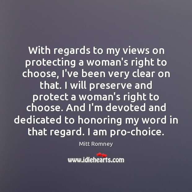 With regards to my views on protecting a woman's right to choose, Mitt Romney Picture Quote