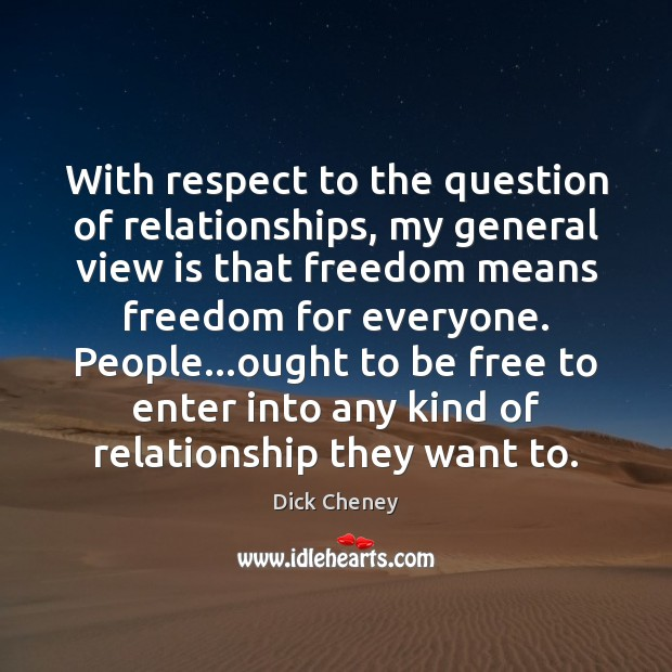 With respect to the question of relationships, my general view is that Dick Cheney Picture Quote