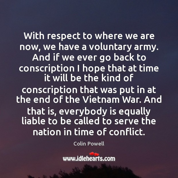 With respect to where we are now, we have a voluntary army. Colin Powell Picture Quote