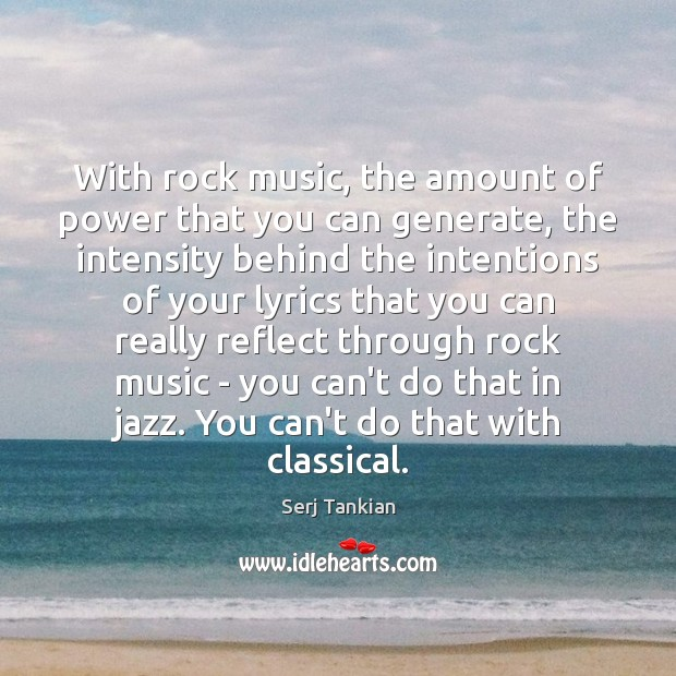 With rock music, the amount of power that you can generate, the Image