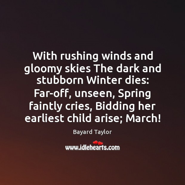 With rushing winds and gloomy skies The dark and stubborn Winter dies: Bayard Taylor Picture Quote