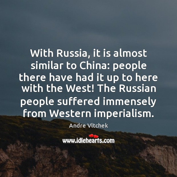 With Russia, it is almost similar to China: people there have had Andre Vltchek Picture Quote