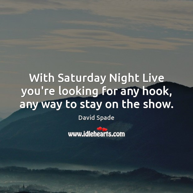 David Spade Picture Quote image saying: With Saturday Night Live you're looking for any hook, any way to stay on the show.