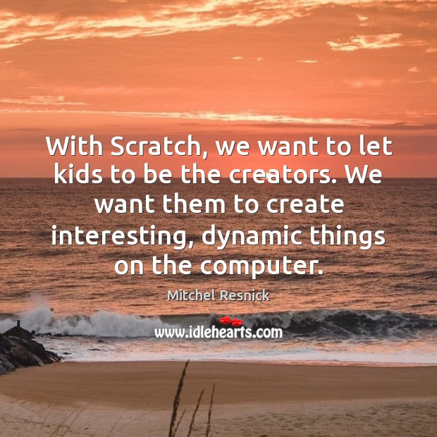 With Scratch, we want to let kids to be the creators. We Mitchel Resnick Picture Quote