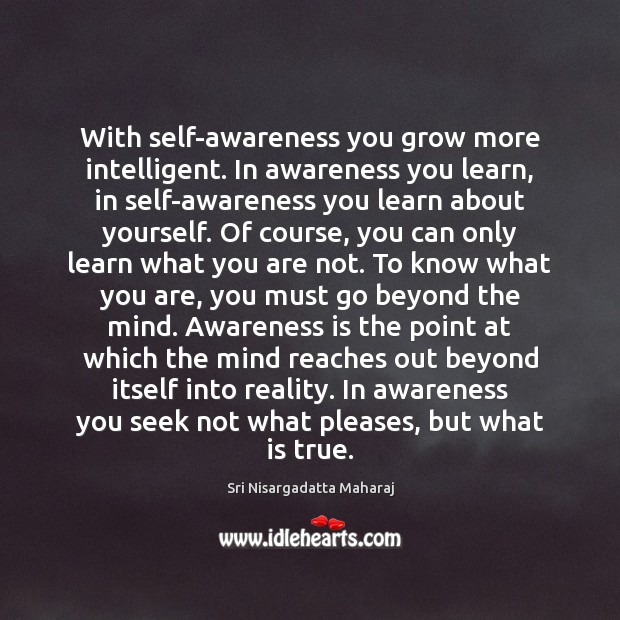 With self-awareness you grow more intelligent. In awareness you learn, in self-awareness Sri Nisargadatta Maharaj Picture Quote
