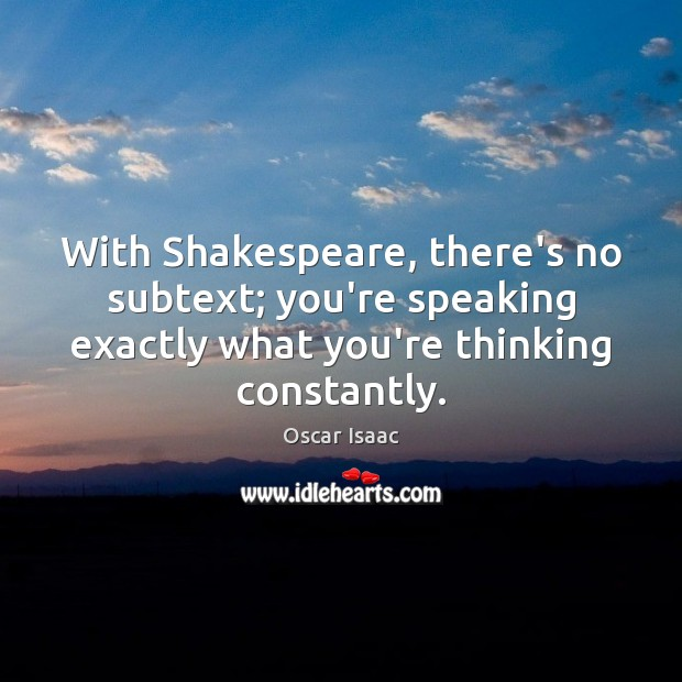 With Shakespeare, there's no subtext; you're speaking exactly what you're thinking constantly. Image