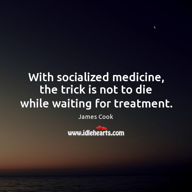 With socialized medicine, the trick is not to die while waiting for treatment. Image