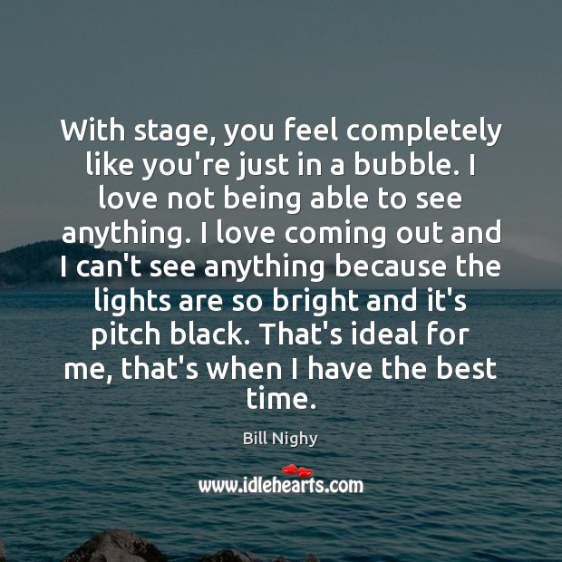 With stage, you feel completely like you're just in a bubble. I Bill Nighy Picture Quote