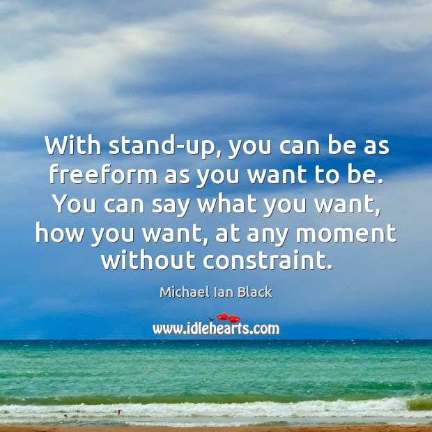 With stand-up, you can be as freeform as you want to be. Image