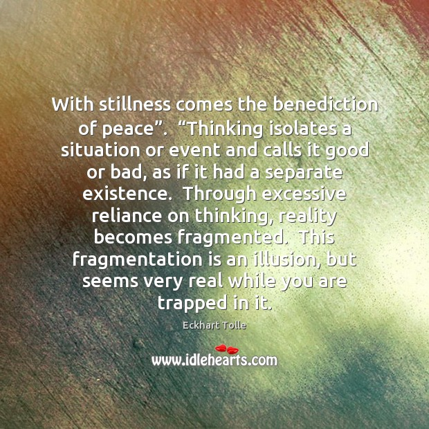 """With stillness comes the benediction of peace"""".  """"Thinking isolates a situation or Image"""