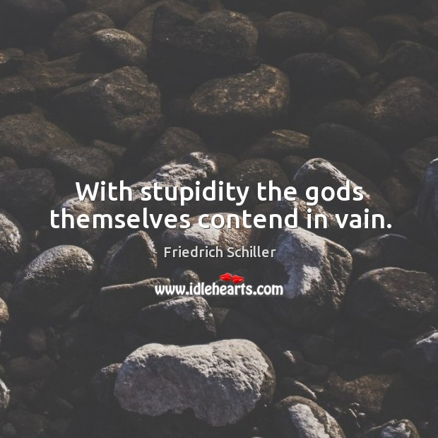 With stupidity the Gods themselves contend in vain. Image