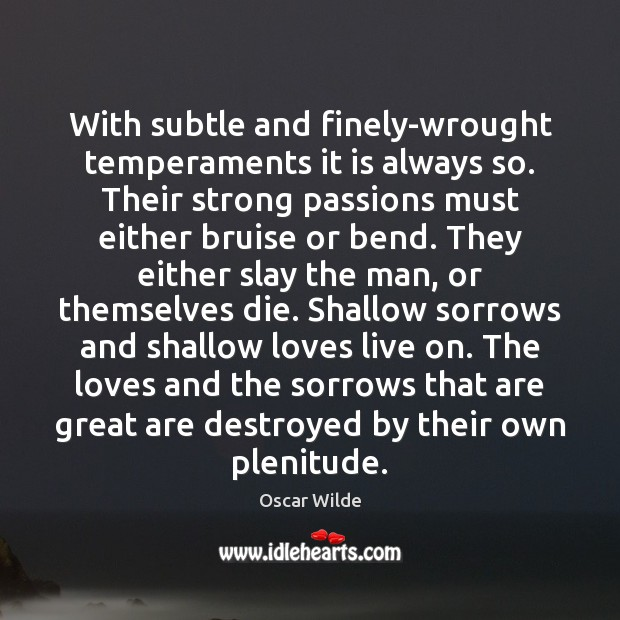With subtle and finely-wrought temperaments it is always so. Their strong passions Oscar Wilde Picture Quote