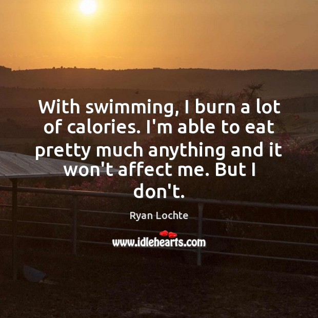 With swimming, I burn a lot of calories. I'm able to eat Ryan Lochte Picture Quote