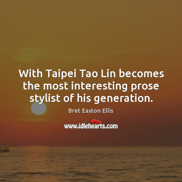 With Taipei Tao Lin becomes the most interesting prose stylist of his generation. Bret Easton Ellis Picture Quote
