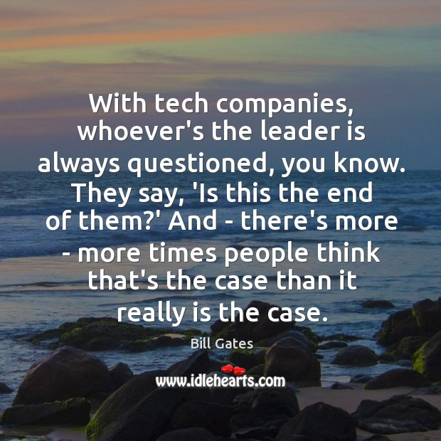 With tech companies, whoever's the leader is always questioned, you know. They Image