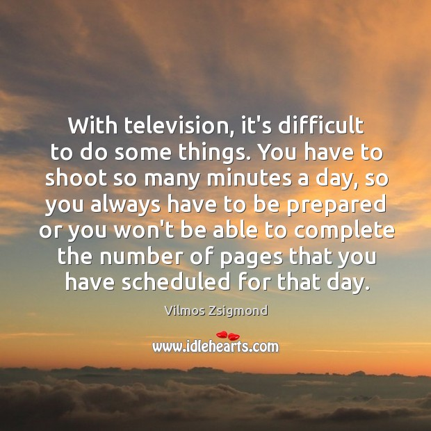With television, it's difficult to do some things. You have to shoot Vilmos Zsigmond Picture Quote