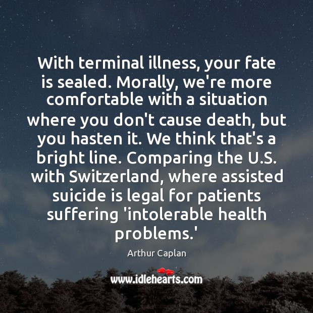 With terminal illness, your fate is sealed. Morally, we're more comfortable with Image