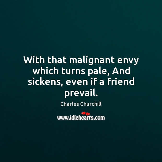 With that malignant envy which turns pale, And sickens, even if a friend prevail. Image