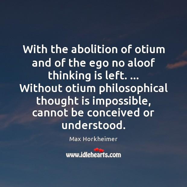 With the abolition of otium and of the ego no aloof thinking Image