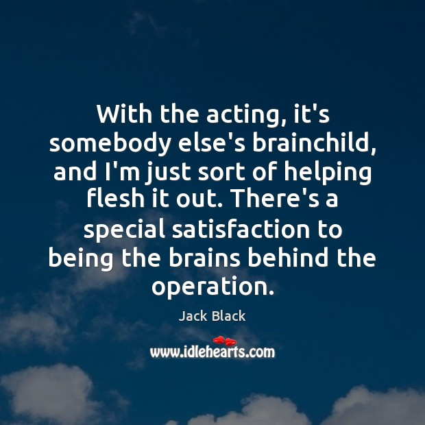 With the acting, it's somebody else's brainchild, and I'm just sort of Image