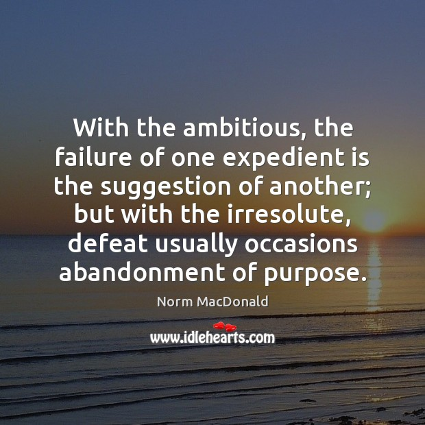 With the ambitious, the failure of one expedient is the suggestion of Norm MacDonald Picture Quote
