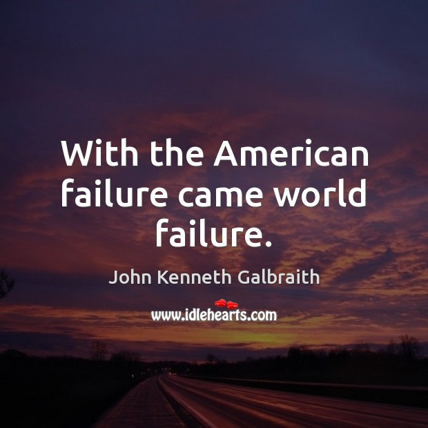 With the American failure came world failure. John Kenneth Galbraith Picture Quote