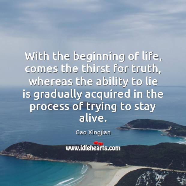 With the beginning of life, comes the thirst for truth, whereas the Gao Xingjian Picture Quote