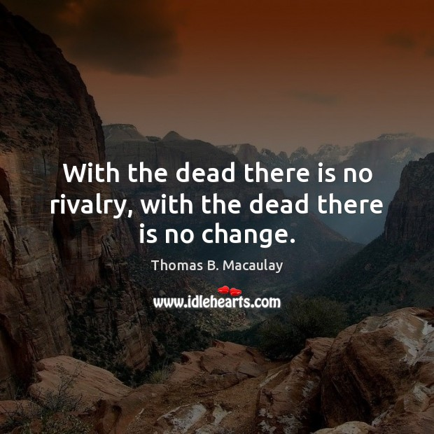 With the dead there is no rivalry, with the dead there is no change. Image
