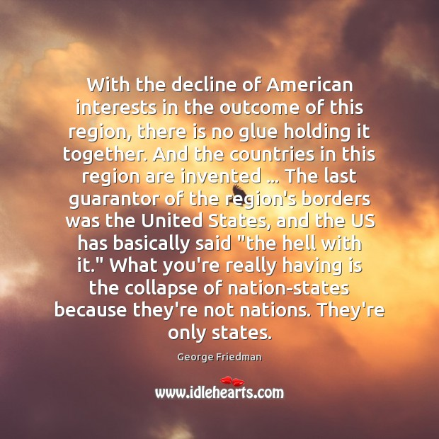 With the decline of American interests in the outcome of this region, George Friedman Picture Quote
