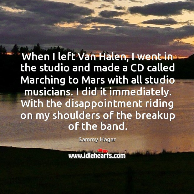 With the disappointment riding on my shoulders of the breakup of the band. Sammy Hagar Picture Quote