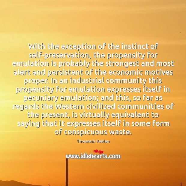 With the exception of the instinct of self-preservation, the propensity for emulation Thorstein Veblen Picture Quote
