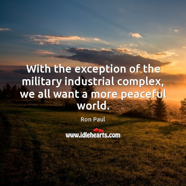 With the exception of the military industrial complex, we all want a more peaceful world. Ron Paul Picture Quote