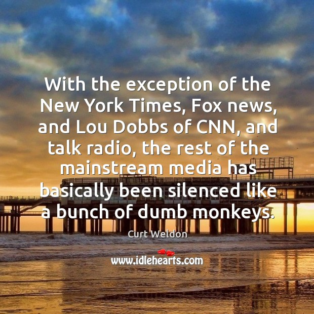 With the exception of the new york times, fox news, and lou dobbs of cnn, and talk radio Image