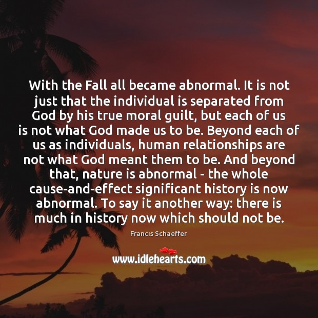 With the Fall all became abnormal. It is not just that the Francis Schaeffer Picture Quote