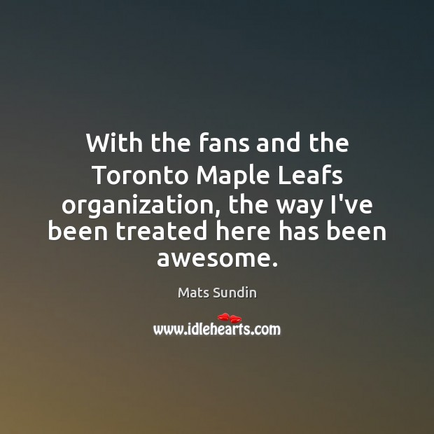 With the fans and the Toronto Maple Leafs organization, the way I've Mats Sundin Picture Quote