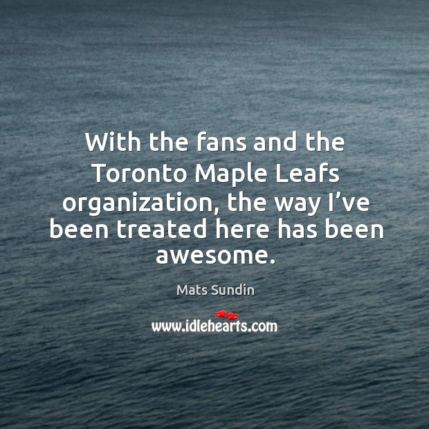 With the fans and the toronto maple leafs organization, the way I've been treated here has been awesome. Image