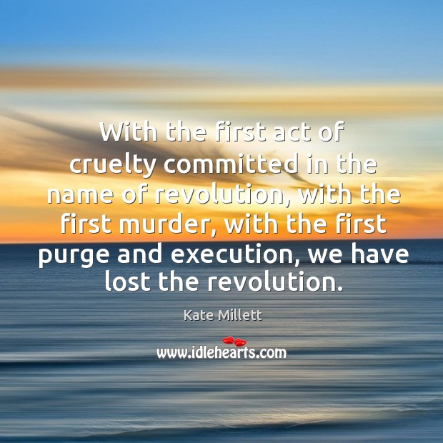 With the first act of cruelty committed in the name of revolution, with the first murder Image
