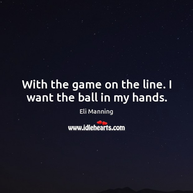 With the game on the line. I want the ball in my hands. Eli Manning Picture Quote