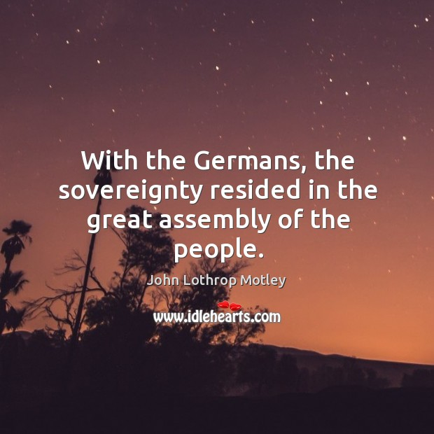 With the germans, the sovereignty resided in the great assembly of the people. John Lothrop Motley Picture Quote
