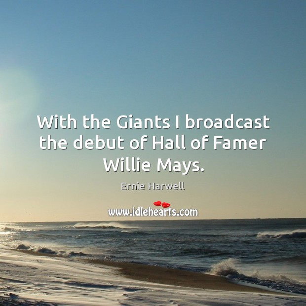 With the Giants I broadcast the debut of Hall of Famer Willie Mays. Ernie Harwell Picture Quote