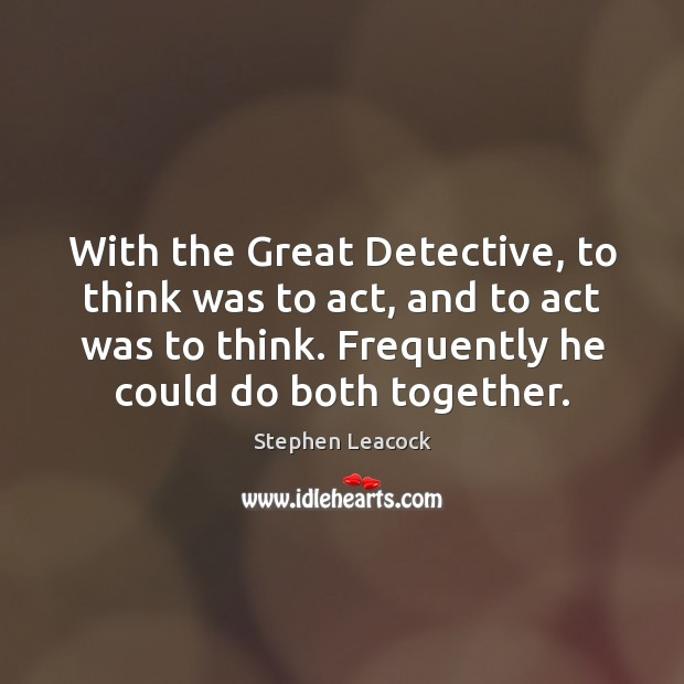 With the Great Detective, to think was to act, and to act Stephen Leacock Picture Quote