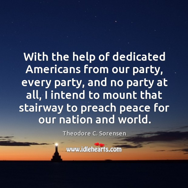 With the help of dedicated americans from our party, every party, and no party at all Theodore C. Sorensen Picture Quote