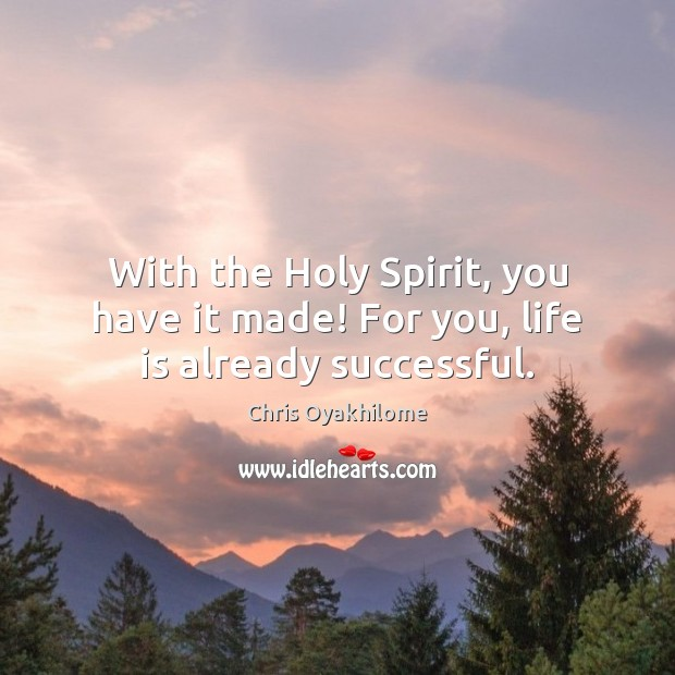 With the Holy Spirit, you have it made! For you, life is already successful. Chris Oyakhilome Picture Quote