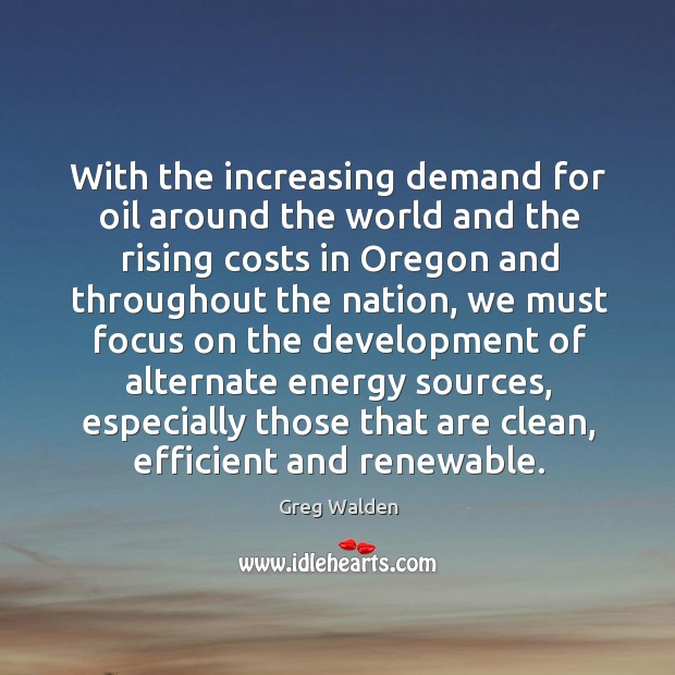 With the increasing demand for oil around the world and the rising costs in oregon and Greg Walden Picture Quote